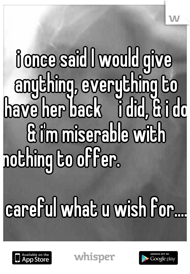 i once said I would give anything, everything to have her back   i did, & i do & i'm miserable with nothing to offer.                                                        careful what u wish for....