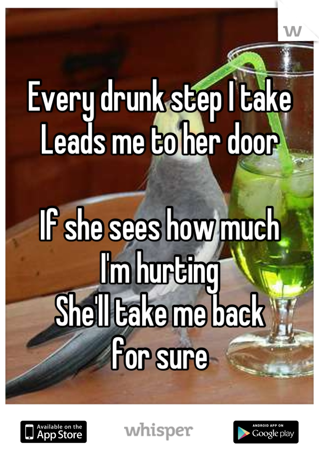 Every drunk step I take Leads me to her door  If she sees how much  I'm hurting She'll take me back  for sure