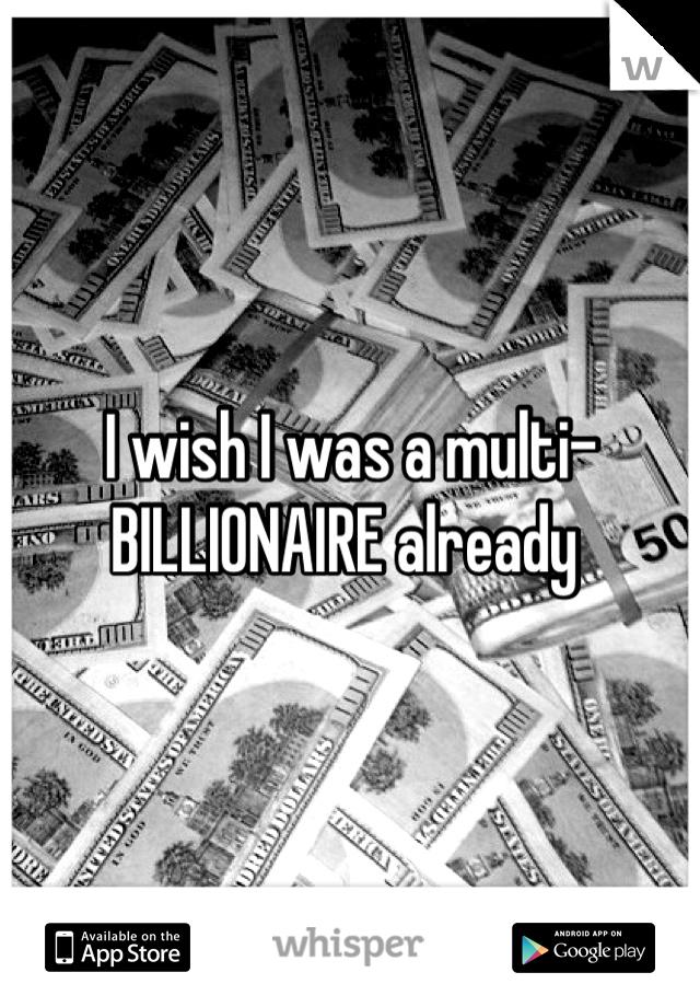 I wish I was a multi-BILLIONAIRE already
