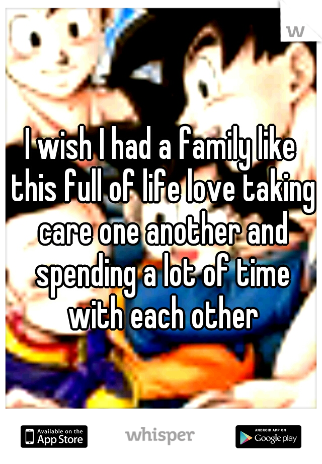 I wish I had a family like this full of life love taking care one another and spending a lot of time with each other