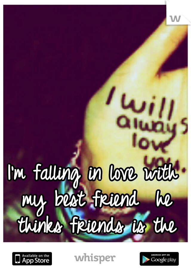 I'm falling in love with my best friend  he thinks friends is the safest way to play it