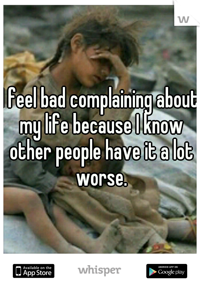 I feel bad complaining about my life because I know other people have it a lot worse.