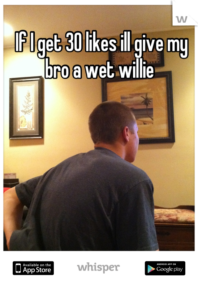 If I get 30 likes ill give my bro a wet willie