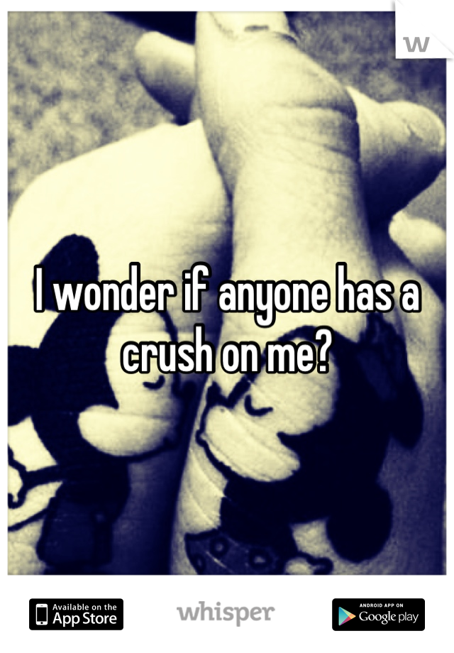 I wonder if anyone has a crush on me?