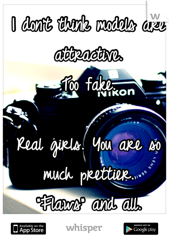"I don't think models are attractive.  Too fake.   Real girls. You are so much prettier.  ""Flaws"" and all.   <3"