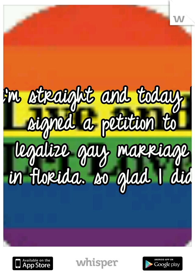 i'm straight and today I signed a petition to legalize gay marriage in florida. so glad I did.