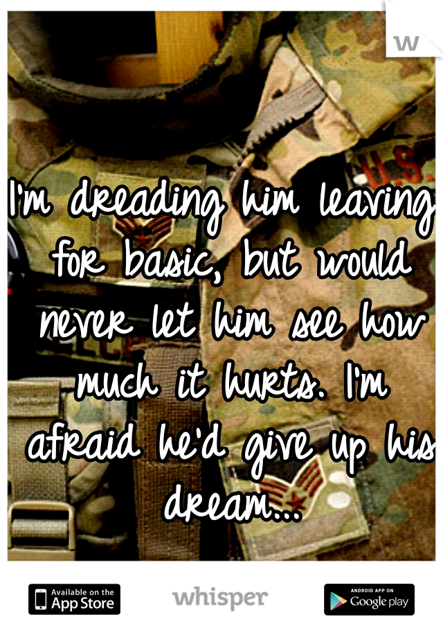 I'm dreading him leaving for basic, but would never let him see how much it hurts. I'm afraid he'd give up his dream...