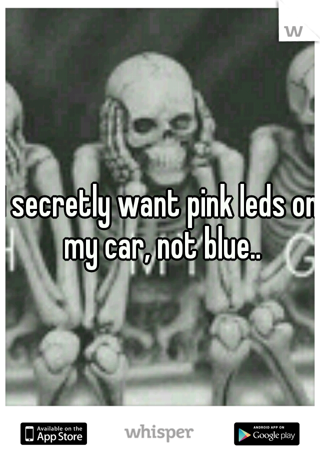 I secretly want pink leds on my car, not blue..