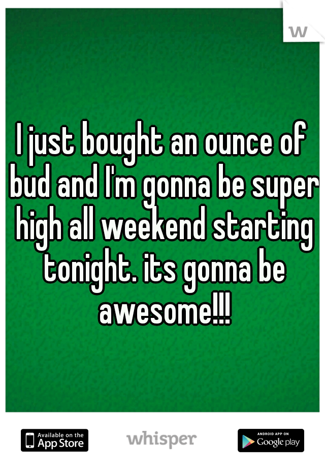 I just bought an ounce of bud and I'm gonna be super high all weekend starting tonight. its gonna be awesome!!!