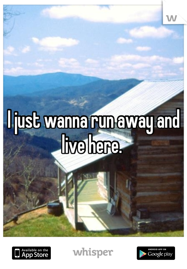 I just wanna run away and live here.