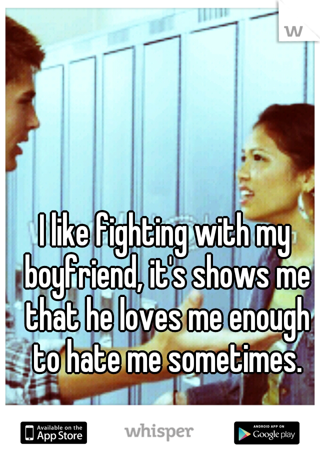 I like fighting with my boyfriend, it's shows me that he loves me enough to hate me sometimes.