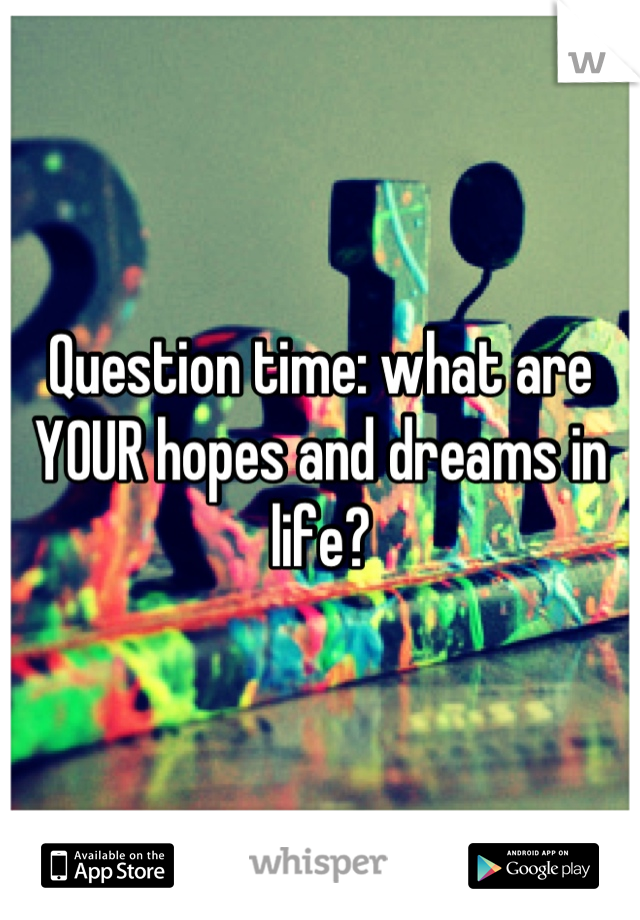 Question time: what are YOUR hopes and dreams in life?