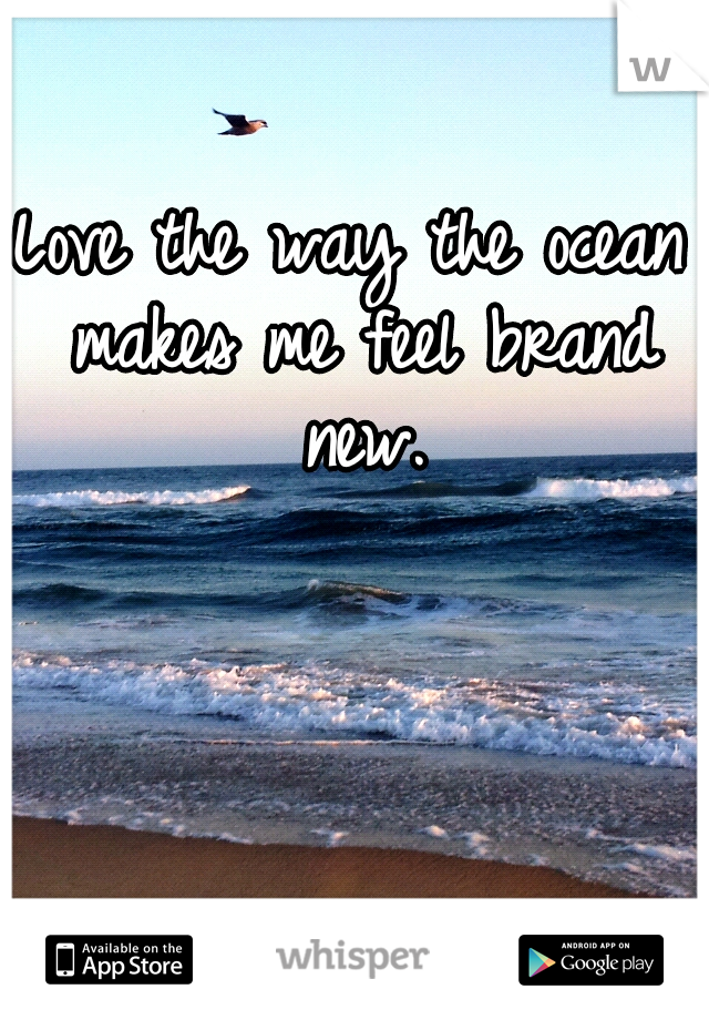 Love the way the ocean makes me feel brand new.
