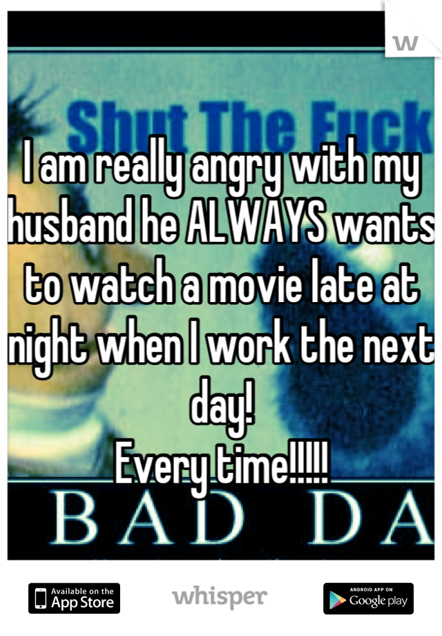 I am really angry with my husband he ALWAYS wants to watch a movie late at night when I work the next day!  Every time!!!!!