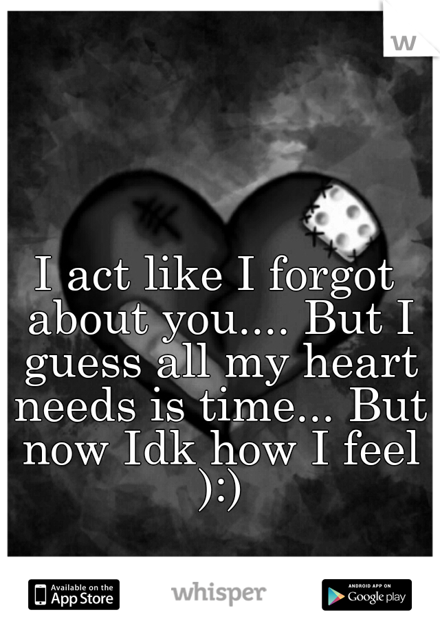 I act like I forgot about you.... But I guess all my heart needs is time... But now Idk how I feel ):)