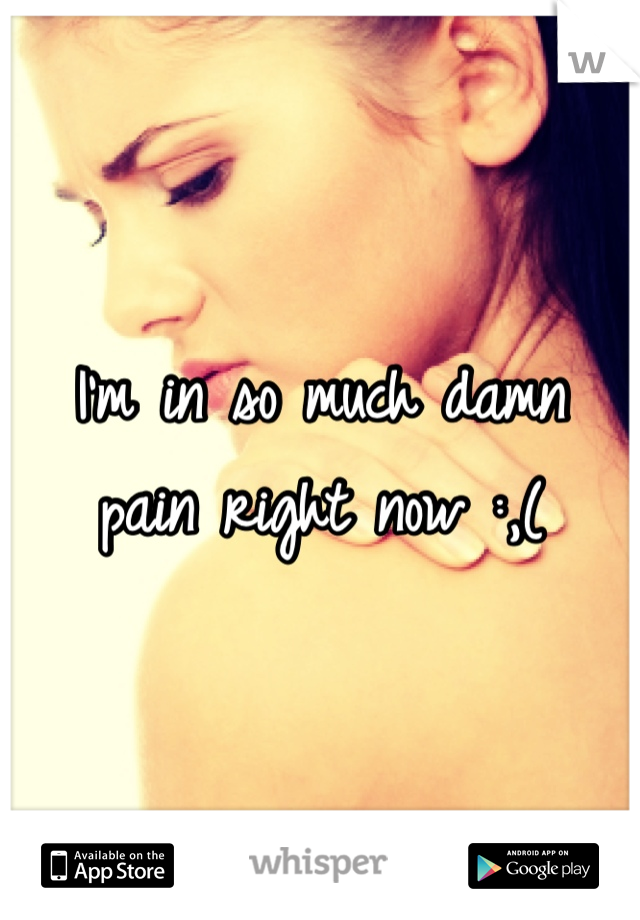 I'm in so much damn  pain right now :,(