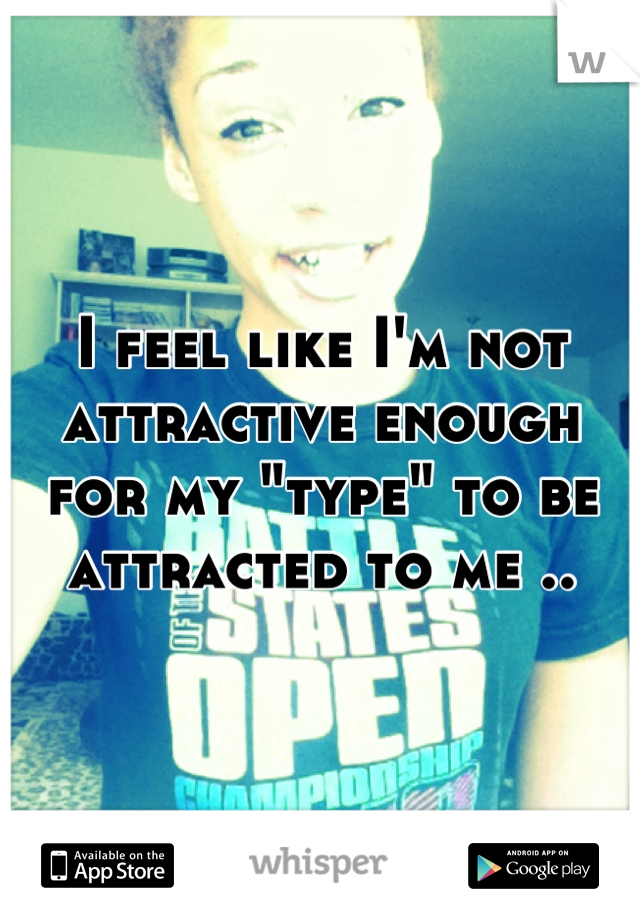 """I feel like I'm not attractive enough for my """"type"""" to be attracted to me .."""