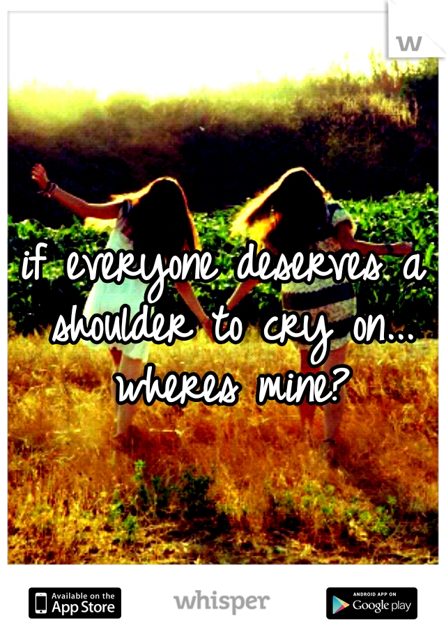 if everyone deserves a shoulder to cry on... wheres mine?