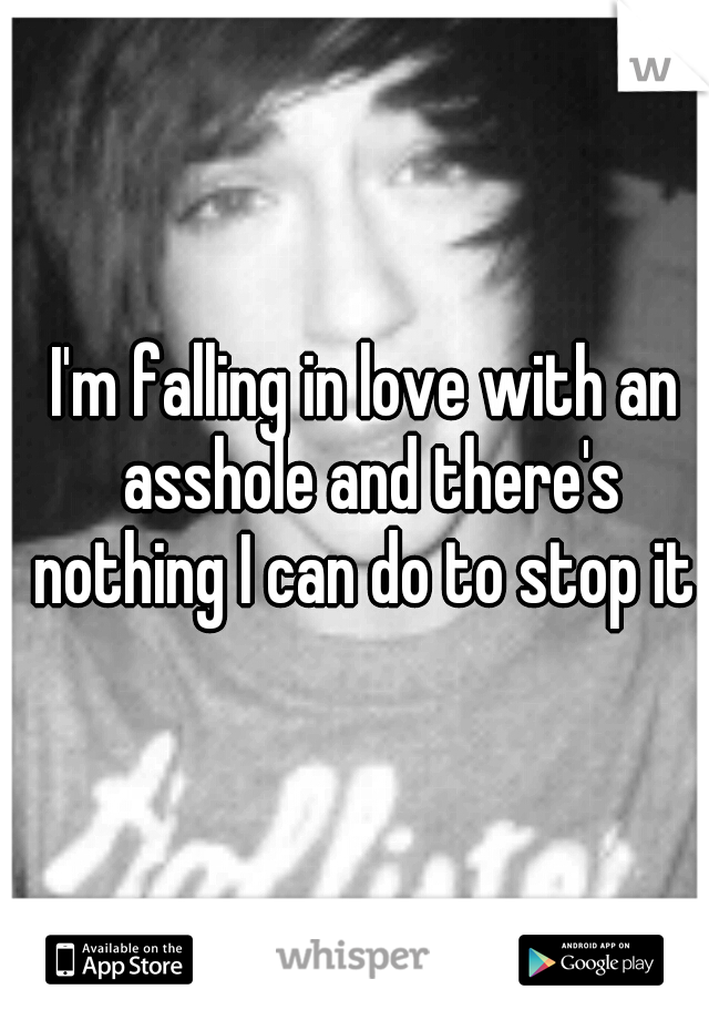 I'm falling in love with an asshole and there's nothing I can do to stop it