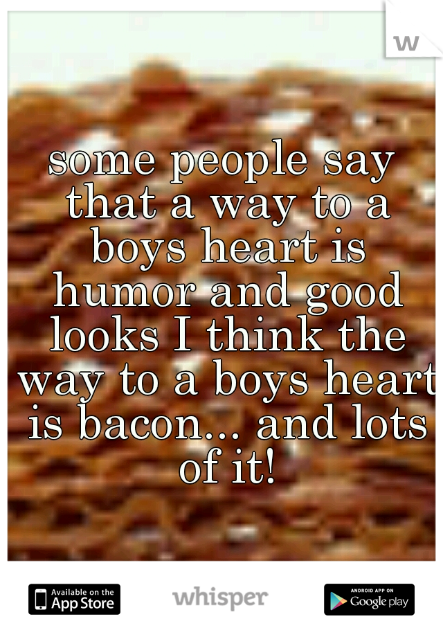 some people say that a way to a boys heart is humor and good looks I think the way to a boys heart is bacon... and lots of it!