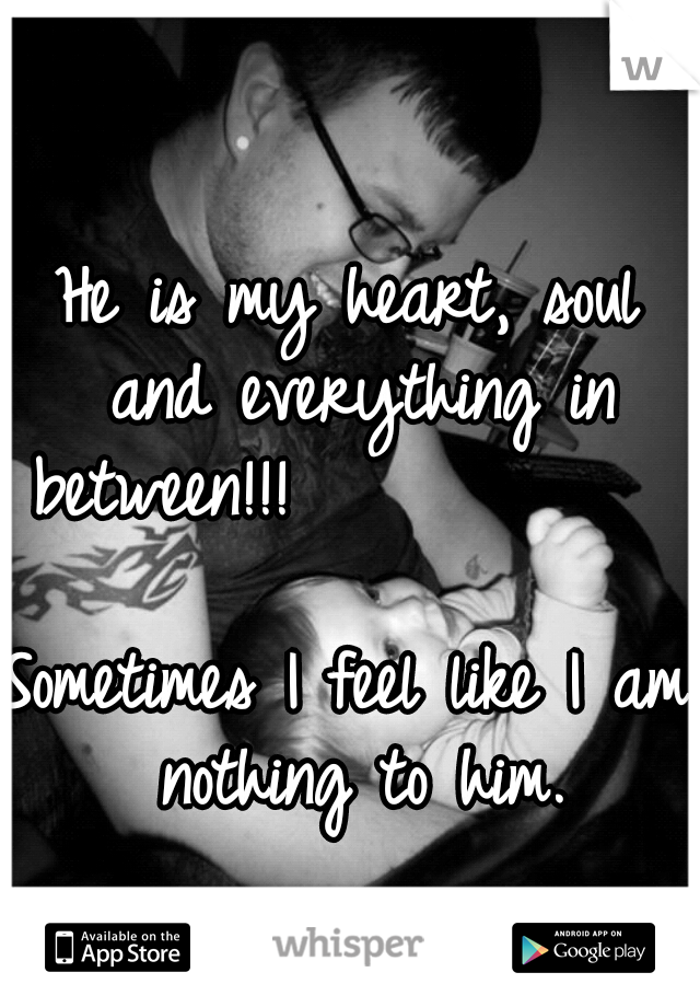 He is my heart, soul and everything in between!!!                                                              Sometimes I feel like I am nothing to him.