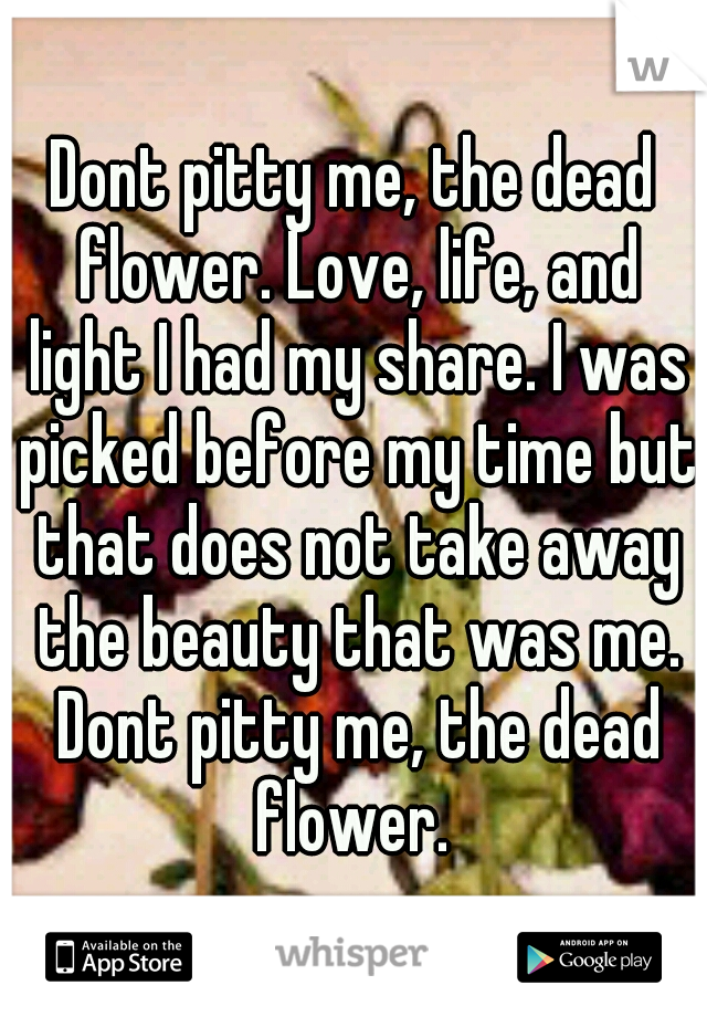 Dont pitty me, the dead flower. Love, life, and light I had my share. I was picked before my time but that does not take away the beauty that was me. Dont pitty me, the dead flower.
