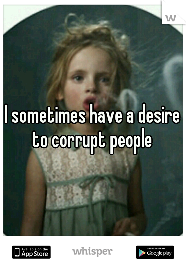 I sometimes have a desire to corrupt people