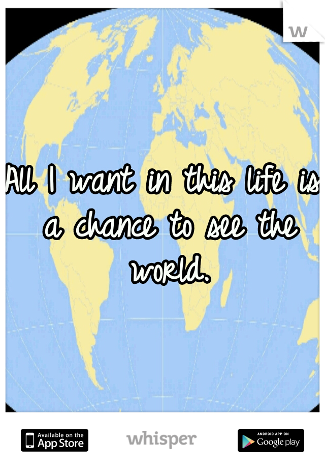 All I want in this life is a chance to see the world.