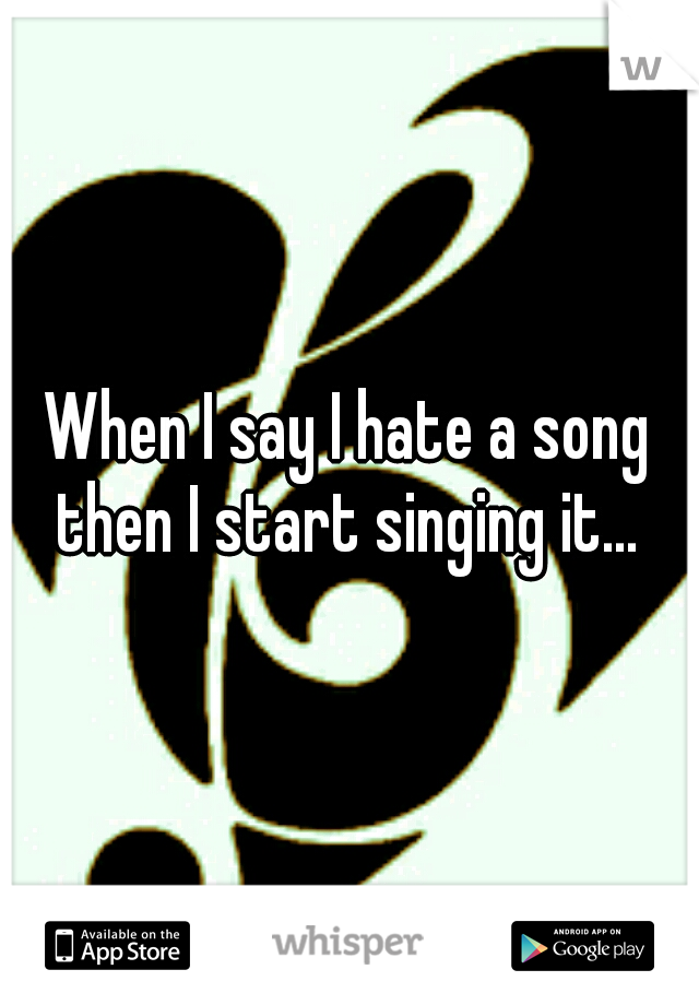 When I say I hate a song then I start singing it...