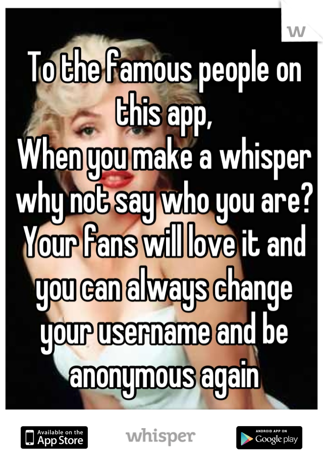 To the famous people on this app, When you make a whisper why not say who you are? Your fans will love it and you can always change your username and be anonymous again