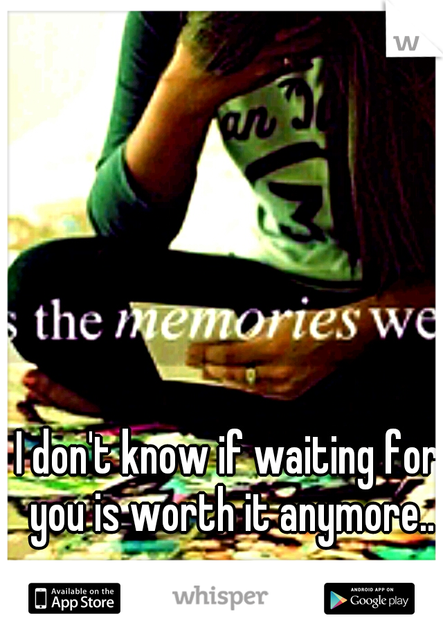 I don't know if waiting for you is worth it anymore..