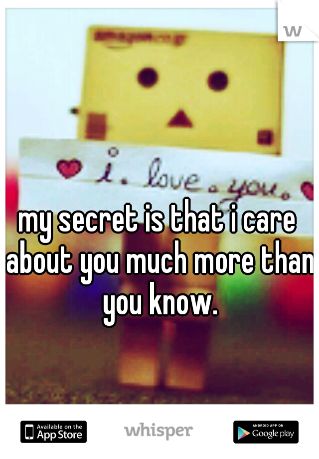 my secret is that i care about you much more than you know.