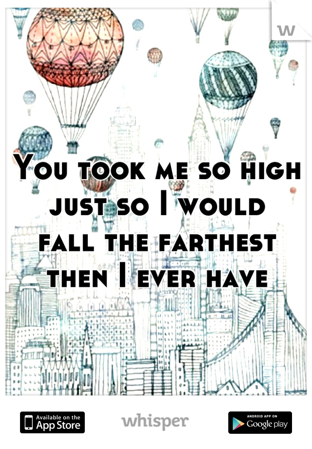 You took me so high  just so I would  fall the farthest  then I ever have