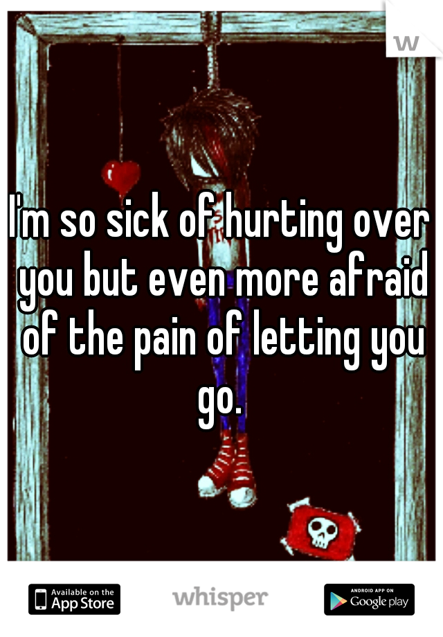 I'm so sick of hurting over you but even more afraid of the pain of letting you go.