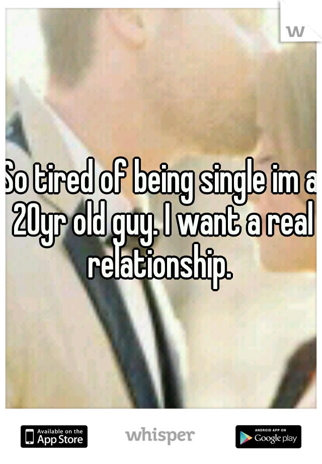So tired of being single im a 20yr old guy. I want a real relationship.