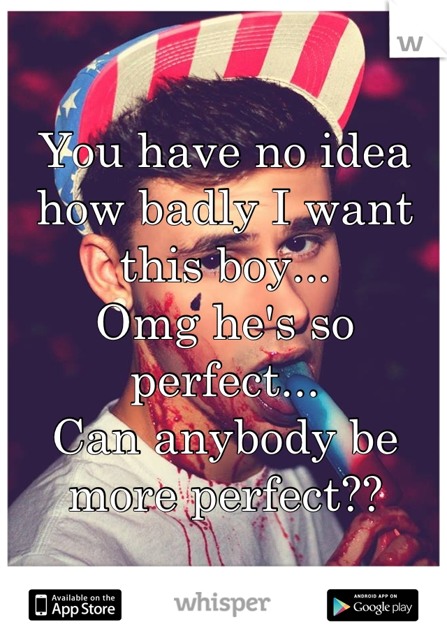 You have no idea how badly I want this boy... Omg he's so perfect... Can anybody be more perfect??