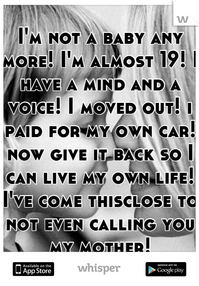 I'm not a baby any more! I'm almost 19! I have a mind and a voice! I moved out! i paid for my own car! now give it back so I can live my own life! I've come thisclose to not even calling you my mother!