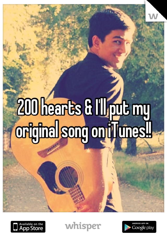 200 hearts & I'll put my original song on iTunes!!