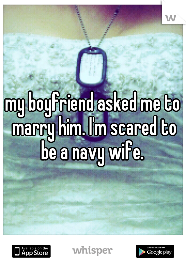 my boyfriend asked me to marry him. I'm scared to be a navy wife.