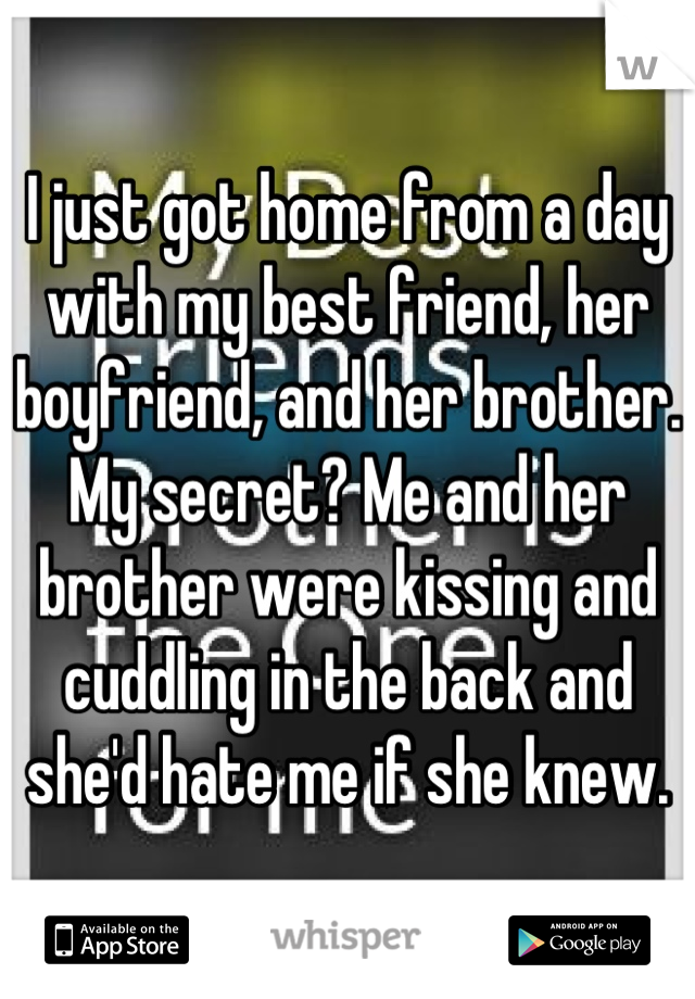I just got home from a day with my best friend, her boyfriend, and her brother. My secret? Me and her brother were kissing and cuddling in the back and she'd hate me if she knew.