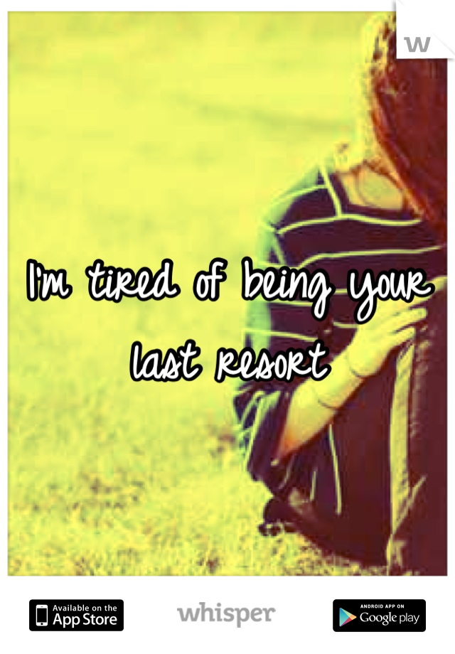I'm tired of being your last resort