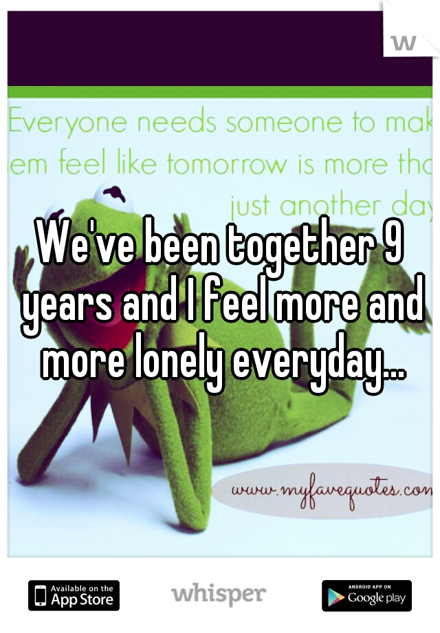 We've been together 9 years and I feel more and more lonely everyday...