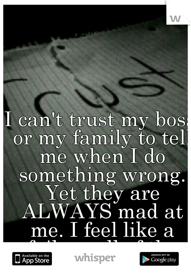 I can't trust my boss or my family to tell me when I do something wrong. Yet they are ALWAYS mad at me. I feel like a failure all of the time.