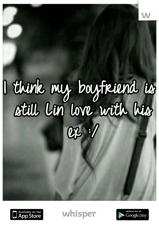 I think my boyfriend is still Lin love with his ex :/