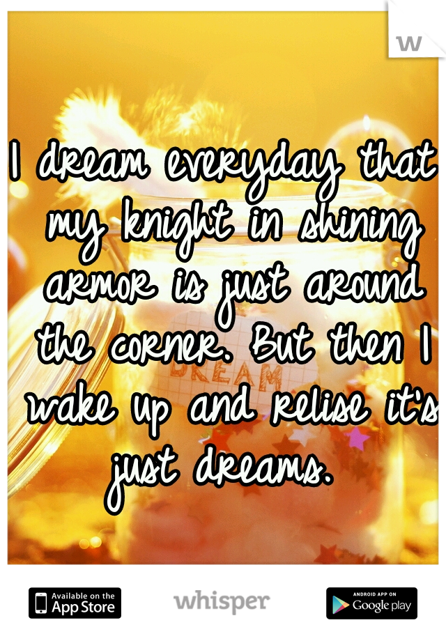 I dream everyday that my knight in shining armor is just around the corner. But then I wake up and relise it's just dreams.
