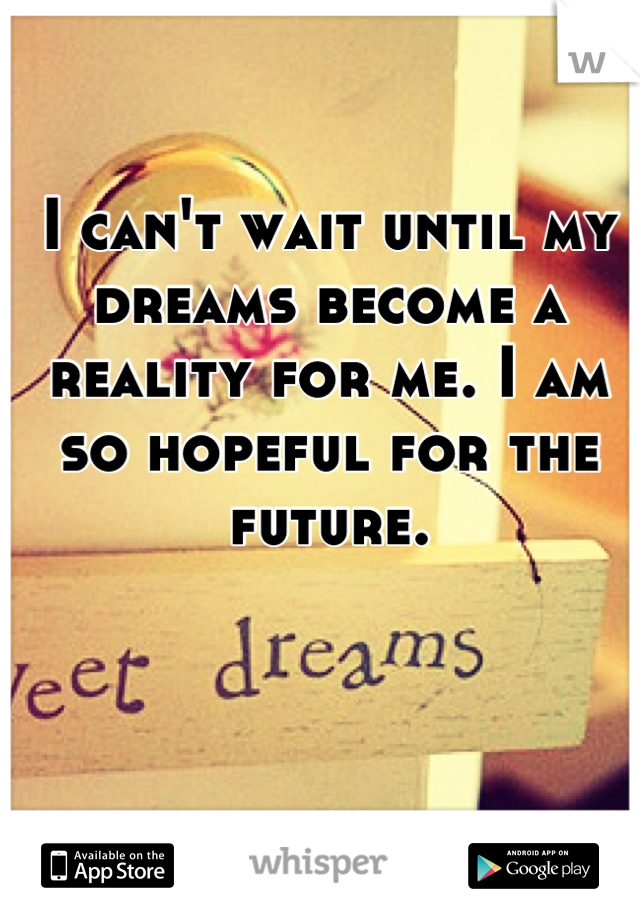 I can't wait until my dreams become a reality for me. I am so hopeful for the future.