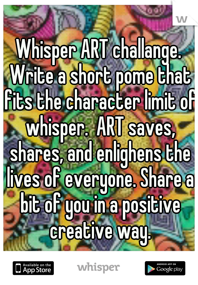 Whisper ART challange. Write a short pome that fits the character limit of whisper.  ART saves, shares, and enlighens the lives of everyone. Share a bit of you in a positive creative way.