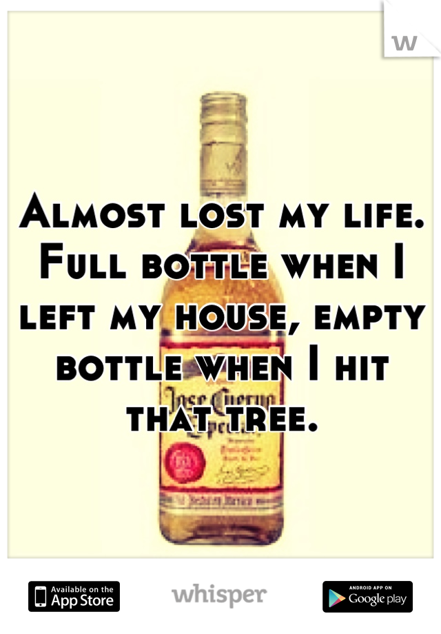 Almost lost my life. Full bottle when I left my house, empty bottle when I hit that tree.
