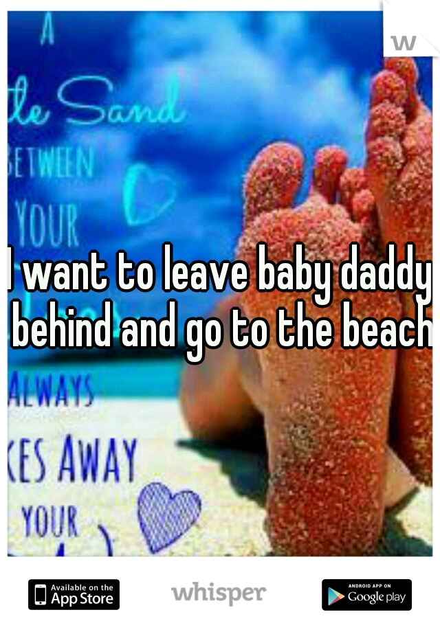 I want to leave baby daddy behind and go to the beach