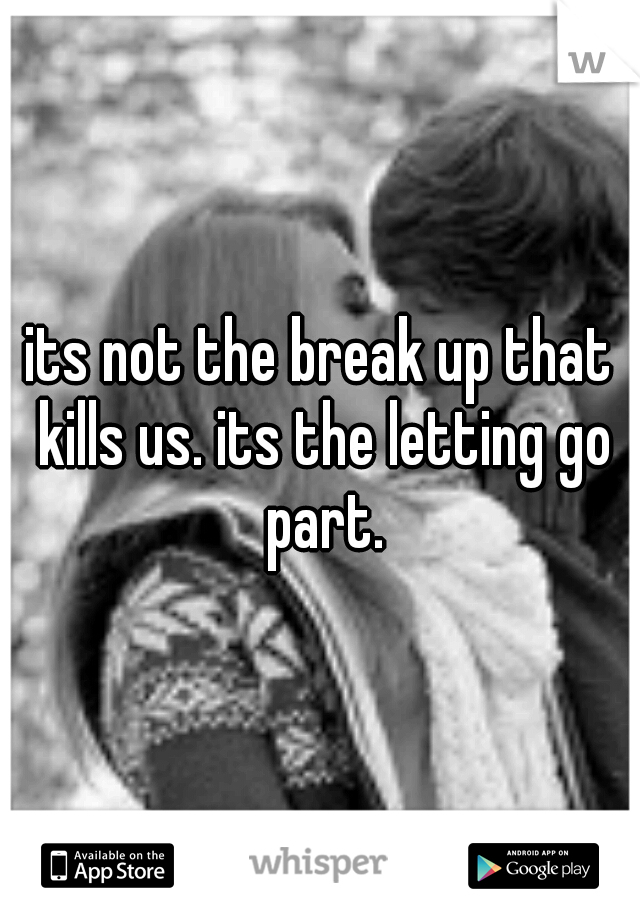 its not the break up that kills us. its the letting go part.